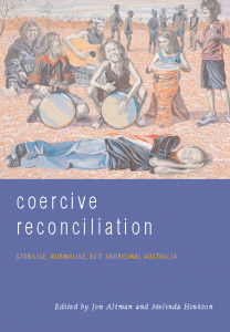 Coercive Reconciliation: Stabilise, Normalise, Exit Aboriginal Australia
